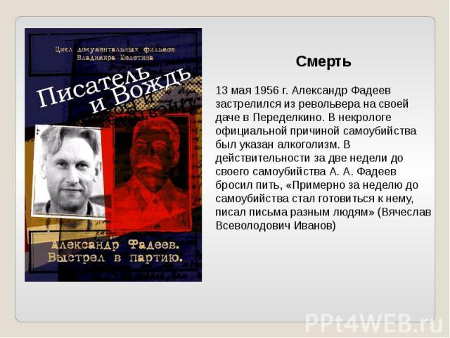 Смерть13 мая 1956 г. Александр Фадеев застрелился из револьвера на своей даче в Переделкино. В некрологе официальной причиной самоубийства был указан алкоголизм. В действительности за две недели до своего самоубийства А. А. Фадеев бросил пить, «Прим…