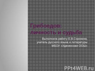 Грибоедов: личность и судьбаВыполнила работу Е.В.Сорокина, учитель русского язык