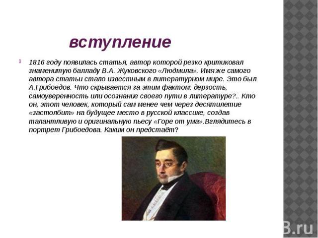 1816 году появилась статья, автор которой резко критиковал знаменитую балладу В.А. Жуковского «Людмила». Имя же самого автора статьи стало известным в литературном мире. Это был А.Грибоедов. Что скрывается за этим фактом: дерзость, самоуверенность и…