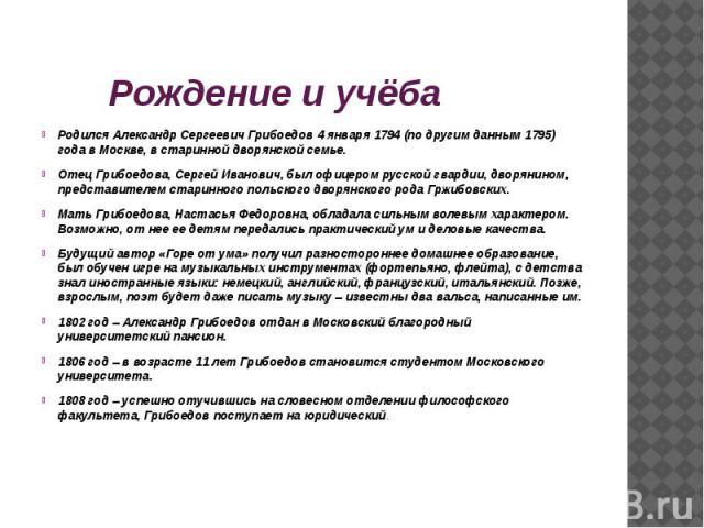 Рождение и учёба Родился Александр Сергеевич Грибоедов 4 января 1794 (по другим данным 1795) года в Москве, в старинной дворянской семье.Отец Грибоедова, Сергей Иванович, был офицером русской гвардии, дворянином, представителем старинного польского …