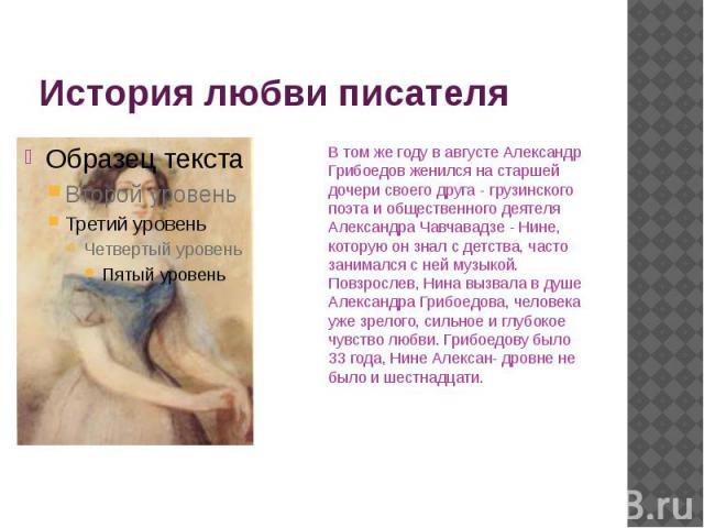 История любви писателя В том же году в августе Александр Грибоедов женился на старшей дочери своего друга - грузинского поэта и общественного деятеля Александра Чавчавадзе - Нине, которую он знал с детства, часто занимался с ней музыкой. Повзрослев,…