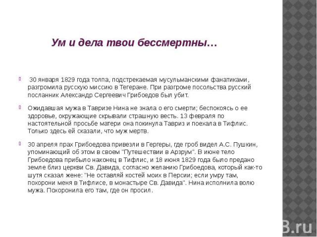 Ум и дела твои бессмертны… 30 января 1829 года толпа, подстрекаемая мусульманскими фанатиками, разгромила русскую миссию в Тегеране. При разгроме посольства русский посланник Александр Сергеевич Грибоедов был убит. Ожидавшая мужа в Тавризе Нина не з…