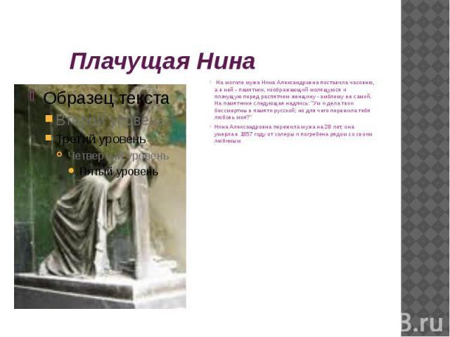 Плачущая Нина На могиле мужа Нина Александровна поставила часовню, а в ней - памятник, изображающий молящуюся и плачущую перед распятием женщину - эмблему ее самой. На памятнике следующая надпись: