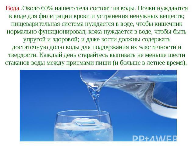 Вода .Около 60% нашего тела состоит из воды. Почки нуждаются в воде для фильтрации крови и устранения ненужных веществ; пищеварительная система нуждается в воде, чтобы кишечник нормально функционировал; кожа нуждается в воде, чтобы быть упругой и зд…