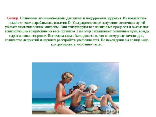 Солнце. Солнечные лучи необходимы для жизни и поддержания здоровья. Их воздействие помогает коже вырабатывать витамин D. Ультрафиолетовое излучение солнечных лучей убивает многочисленные микробы. Они стимулируют все жизненные процессы и оказывают то…