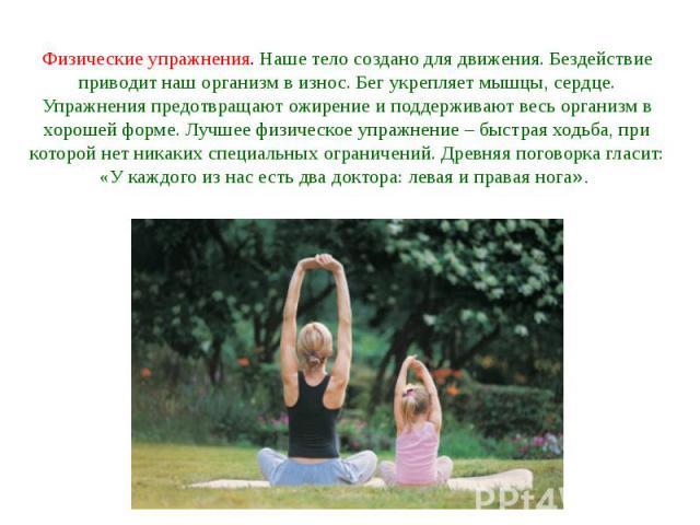Физические упражнения. Наше тело создано для движения. Бездействие приводит наш организм в износ. Бег укрепляет мышцы, сердце. Упражнения предотвращают ожирение и поддерживают весь организм в хорошей форме. Лучшее физическое упражнение – быстрая ход…