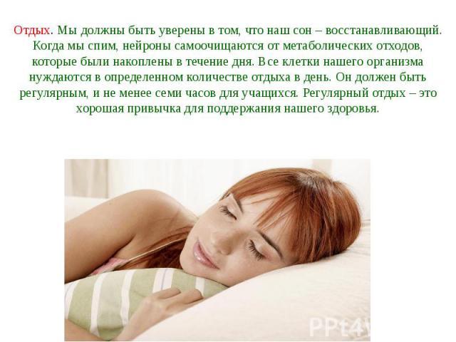 Отдых. Мы должны быть уверены в том, что наш сон – восстанавливающий. Когда мы спим, нейроны самоочищаются от метаболических отходов, которые были накоплены в течение дня. Все клетки нашего организма нуждаются в определенном количестве отдыха в день…