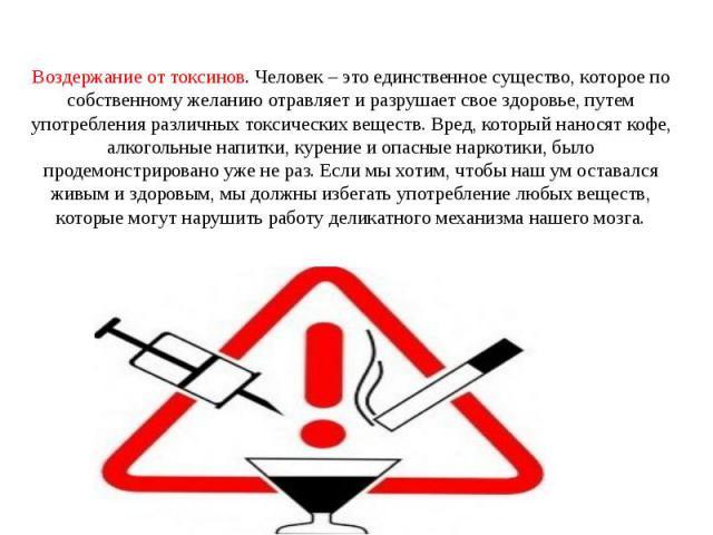 Воздержание от токсинов. Человек – это единственное существо, которое по собственному желанию отравляет и разрушает свое здоровье, путем употребления различных токсических веществ. Вред, который наносят кофе, алкогольные напитки, курение и опасные н…