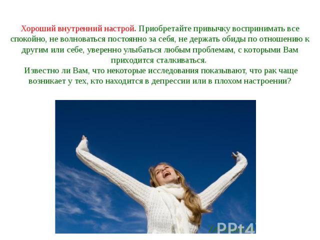 Хороший внутренний настрой. Приобретайте привычку воспринимать все спокойно, не волноваться постоянно за себя, не держать обиды по отношению к другим или себе, уверенно улыбаться любым проблемам, с которыми Вам приходится сталкиваться. Известно ли …