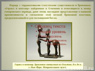 Наряду с терракотовыми статуэтками существовали и бронзовые. «Геракл и кентавр»
