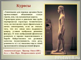 Куросы «Типичными для периода архаики были прямостоящие обнаженные статуи героев
