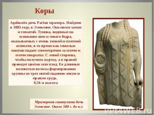 Agalmatio дочь Parian мрамора.Найдено в 1883 году, в Элевсине.Она носит хитон