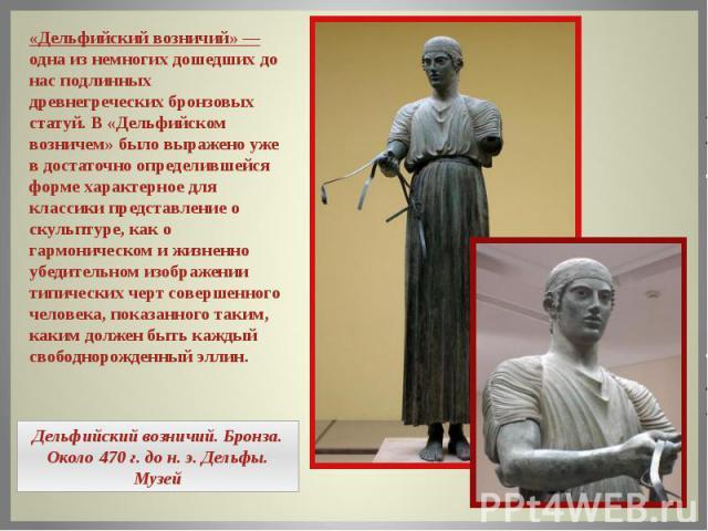 «Дельфийский возничий» — одна из немногих дошедших до нас подлинных древнегреческих бронзовых статуй. В «Дельфийском возничем» было выражено уже в достаточно определившейся форме характерное для классики представление о скульптуре, как о гармоническ…