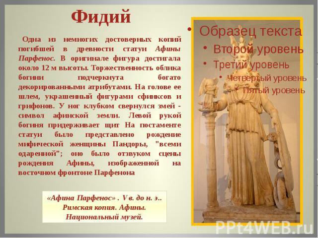 Одна из немногих достоверных копий погибшей в древности статуи Афины Парфенос. В оригинале фигура достигала около 12 м высоты. Торжественность облика богини подчеркнута богато декорированными атрибутами. На голове ее шлем, украшенный фигурами сфин…
