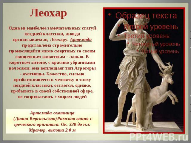 Одна из наиболее замечательных статуй поздней классики, иногда приписываемая, Леохару. Артемида представлена стремительно проносящейся мимо смертных со своим священным животным - ланью. В коротком хитоне, с красиво убранными волосами, она воплощает …