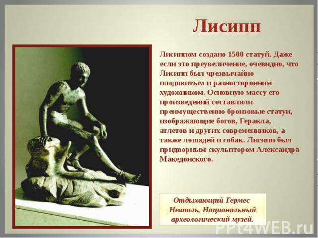 Лисиппом создано 1500 статуй. Даже если это преувеличение, очевидно, что Лисипп был чрезвычайно плодовитым и разносторонним художником. Основную массу его произведений составляли преимущественно бронзовые статуи, изображающие богов, Геракла, атлетов…