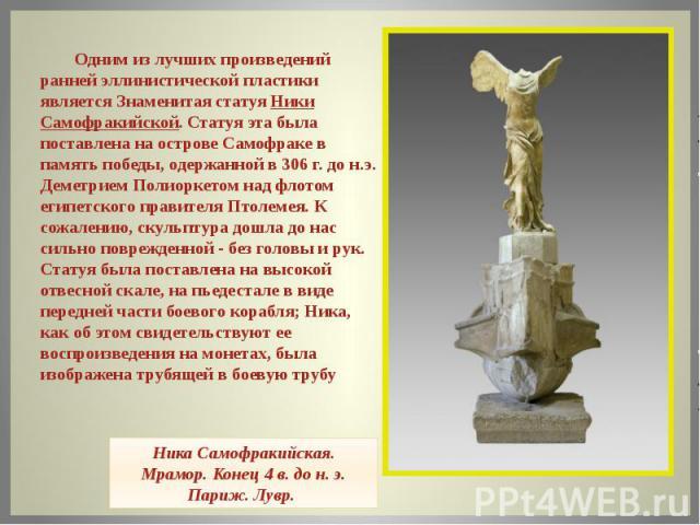 Одним из лучших произведений ранней эллинистической пластики является Знаменитая статуя Ники Самофракийской. Статуя эта была поставлена на острове Самофраке в память победы, одержанной в 306 г. до н.э. Деметрием Полиоркетом над флотом египетского пр…
