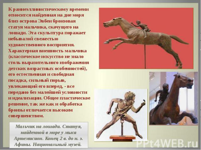 К раннеэллинистическому времени относится найденная на дне моря близ острова Эвбеи бронзовая статуя мальчика, скачущего на лошади. Эта скульптура поражает небывалой свежестью художественного восприятия. Характерная внешность мальчика (классическое и…