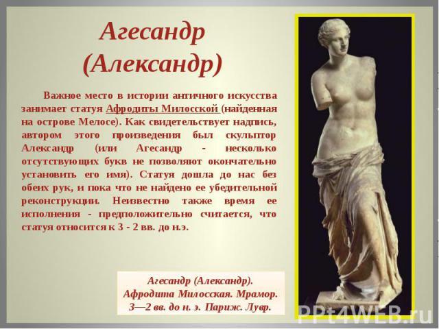 Агесандр (Александр) Важное место в истории античного искусства занимает статуя Афродиты Милосской (найденная на острове Мелосе). Как свидетельствует надпись, автором этого произведения был скульптор Александр (или Агесандр - несколько отсутствующих…
