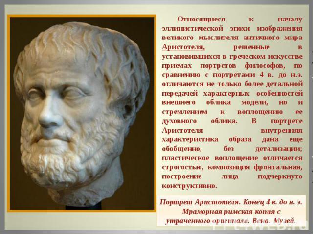 Относящиеся к началу эллинистической эпохи изображения великого мыслителя античного мира Аристотеля, решенные в установившихся в греческом искусстве приемах портретов философов, по сравнению с портретами 4 в. до н.э. отличаются не только более детал…
