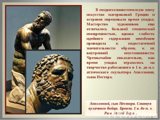 В позднеэллинистическую эпоху искусство материковой Греции и островов переживало время упадка. Мастерство художников еще отличалось большой технической изощренностью, однако слабость идейного содержания неизбежно приводила к недостаточной значительн…