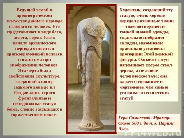 Ведущей темой в древнегреческом искусстве данного периода становится человек. Его представляют в виде бога, атлета, героя.Уже к началу архаического периода относится кратковременный всплеск гигантизма при изображении человека. Эта черта была свойст…
