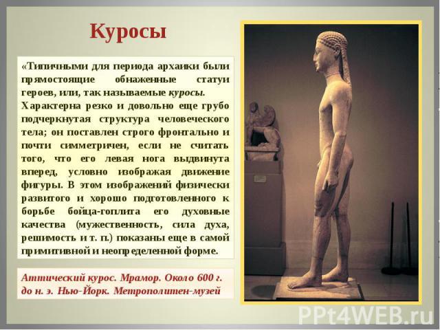 Куросы «Типичными для периода архаики были прямостоящие обнаженные статуи героев, или, так называемые куросы.Характерна резко и довольно еще грубо подчеркнутая структура человеческого тела; он поставлен строго фронтально и почти симметричен, если не…