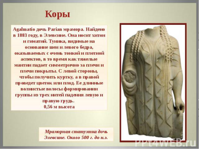 Agalmatio дочь Parian мрамора.Найдено в 1883 году, в Элевсине.Она носит хитон и гиматий.Туника, видимые на основание шеи и левого бедра, оказываемых с очень тонкой и плотной аспектов, в то время как тяжелые мантии падает симметрично за плечи и пл…
