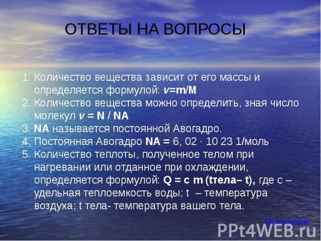 ОТВЕТЫ НА ВОПРОСЫ 1. Количество вещества зависит от его массы и определяется формулой: v=m/М2. Количество вещества можно определить, зная число молекул v = N / NA 3. NA называется постоянной Авогадро.4. Постоянная Авогадро NA = 6, 02 ∙ 10 23 1/моль5…