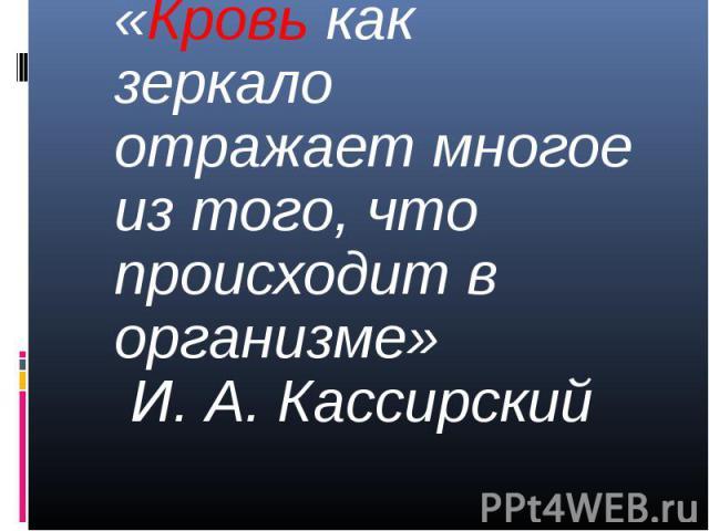 «Кровь как зеркало отражает многое из того, что происходит в организме» И. А. Кассирский