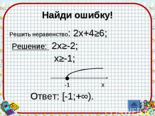 Найди ошибку!Решить неравенство: 2х+4≥6; Решение: 2х≥-2; х≥-1; -1 х Ответ: [-1;+