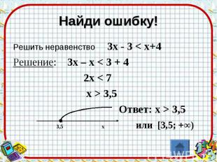 Найди ошибку! Решить неравенство 3х - 3 < х+4Решение: 3х – х < 3 + 4 2х < 7 х >