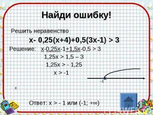 Найди ошибку! Решить неравенство х- 0,25(х+4)+0,5(3х-1) > 3 Решение: х-0,25х-