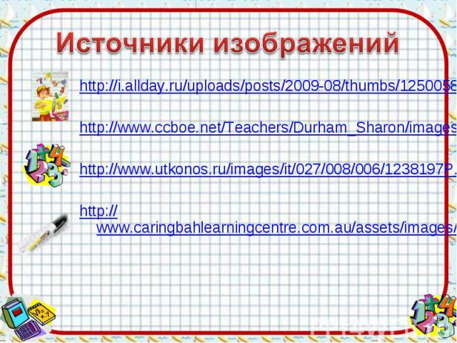 Источники изображений http://i.allday.ru/uploads/posts/2009-08/thumbs/1250058141_12.jpghttp://www.ccboe.net/Teachers/Durham_Sharon/images/918F9422010B4BB0B160956D6B9D4E34.JPGhttp://www.utkonos.ru/images/it/027/008/006/1238197P.jpghttp://www.caringba…