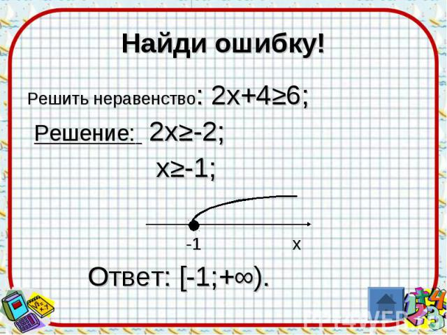 Найди ошибку!Решить неравенство: 2х+4≥6; Решение: 2х≥-2; х≥-1; -1 х Ответ: [-1;+∞).