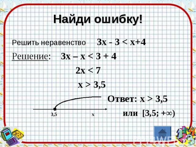 Найди ошибку! Решить неравенство 3х - 3 < х+4Решение: 3х – х < 3 + 4 2х < 7 х > 3,5 Ответ: х > 3,5 3,5 х или [3,5; +∞)