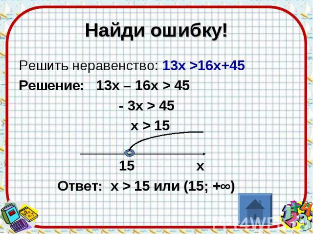 Найди ошибку!Решить неравенство: 13х >16х+45Решение: 13х – 16х > 45 - 3х > 45 х > 15 15 х Ответ: х > 15 или (15; +∞)