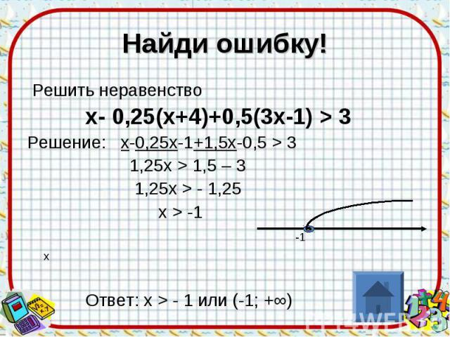 Найди ошибку! Решить неравенство х- 0,25(х+4)+0,5(3х-1) > 3 Решение: х-0,25х-1+1,5х-0,5 > 3 1,25х > 1,5 – 3 1,25х > - 1,25 х > -1 -1 х Ответ: х > - 1 или (-1; +∞)