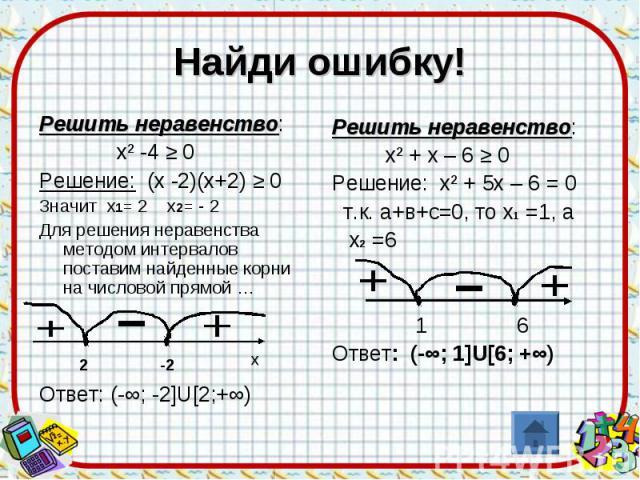 Найди ошибку! Решить неравенство: х² -4 ≥ 0Решение: (х -2)(х+2) ≥ 0Значит х1= 2 х2= - 2Для решения неравенства методом интервалов поставим найденные корни на числовой прямой …Ответ: (-∞; -2]U[2;+∞) Решить неравенство: х² + х – 6 ≥ 0Решение: х² + 5х …