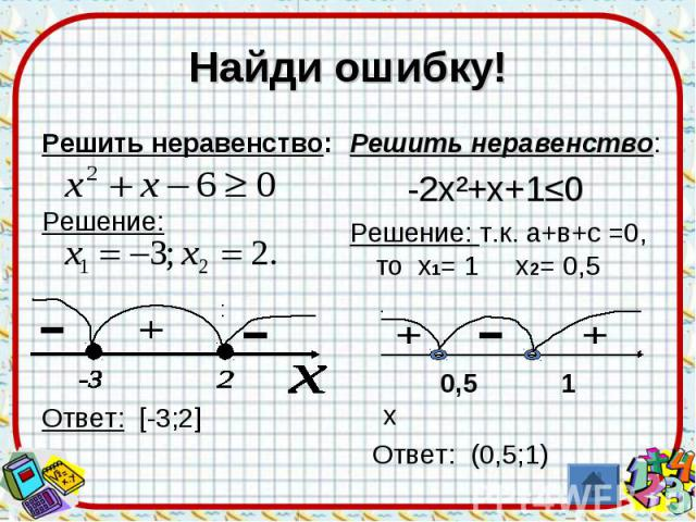 Найди ошибку! Решить неравенство:Решение:Ответ: [-3;2] Решить неравенство: -2х²+х+1≤0Решение: т.к. а+в+с =0, то х1= 1 х2= 0,5 0,5 1 х Ответ: (0,5;1)