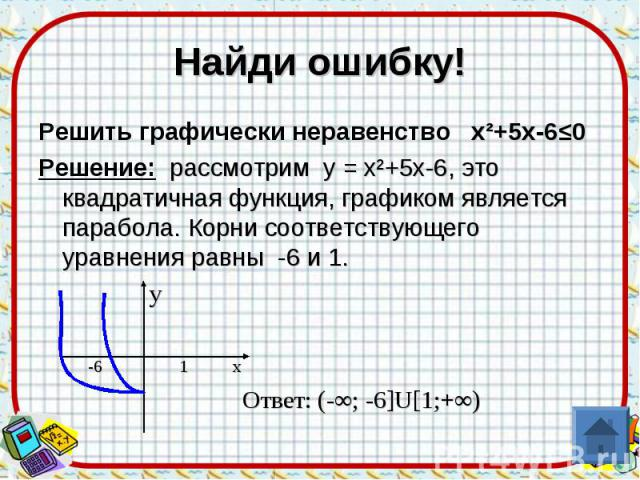 Найди ошибку!Решить графически неравенство х²+5х-6≤0Решение: рассмотрим у = х²+5х-6, это квадратичная функция, графиком является парабола. Корни соответствующего уравнения равны -6 и 1. у -6 1 x Ответ: (-∞; -6]U[1;+∞)
