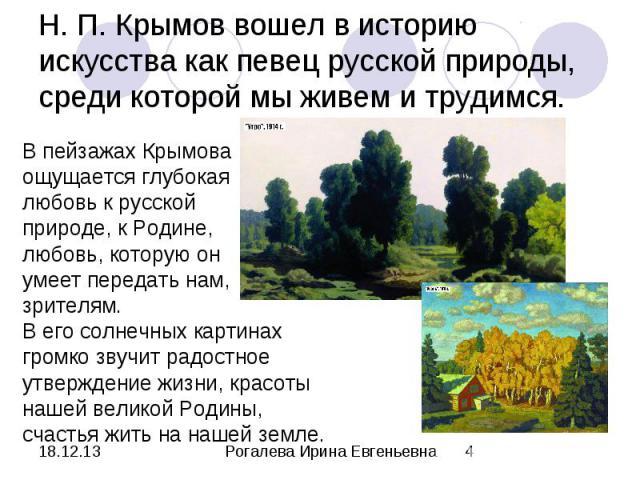 Н. П. Крымов вошел в историю искусства как певец русской природы, среди которой мы живем и трудимся. В пейзажах Крымова ощущается глубокая любовь к русской природе, к Родине, любовь, которую он умеет передать нам, зрителям.В его солнечных картинах г…