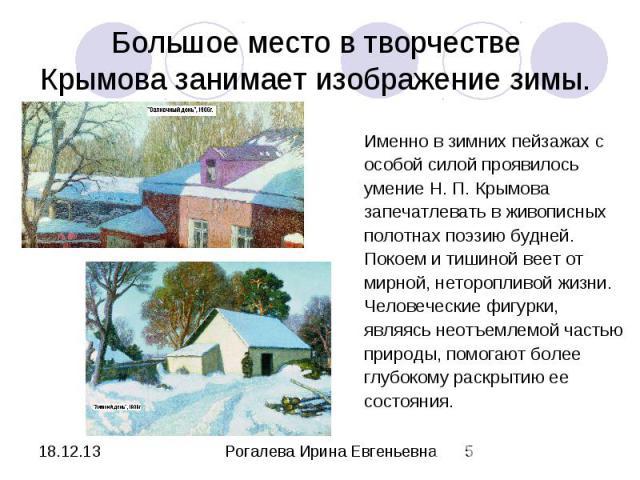 Большое место в творчестве Крымова занимает изображение зимы. Именно в зимних пейзажах с особой силой проявилось умение Н. П. Крымова запечатлевать в живописных полотнах поэзию будней. Покоем и тишиной веет от мирной, неторопливой жизни. Человечески…