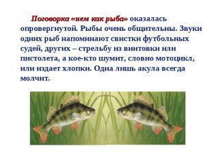 Поговорка «нем как рыба» оказалась опровергнутой. Рыбы очень общительны. Звуки о