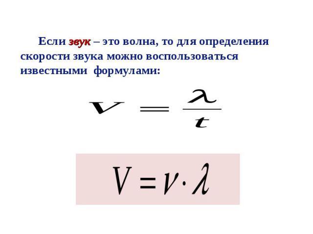Если звук – это волна, то для определения скорости звука можно воспользоваться известными формулами: