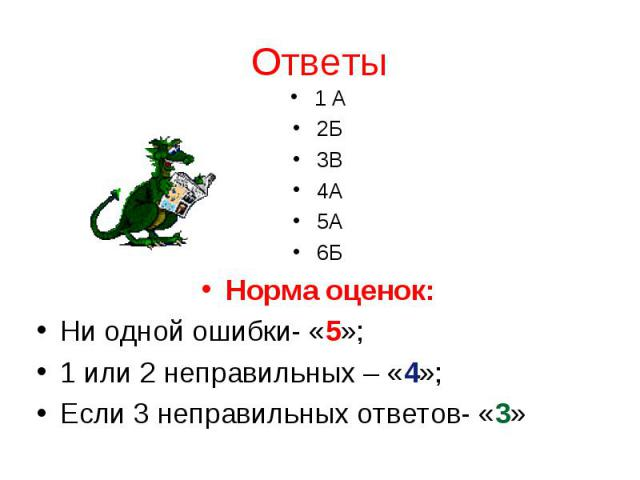 1 А2Б3В4А5А6БНорма оценок:Ни одной ошибки- «5»;1 или 2 неправильных – «4»;Если 3 неправильных ответов- «3»