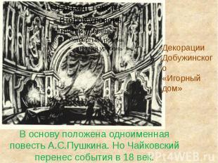 В основу положена одноименная повесть А.С.Пушкина. Но Чайковский перенес события