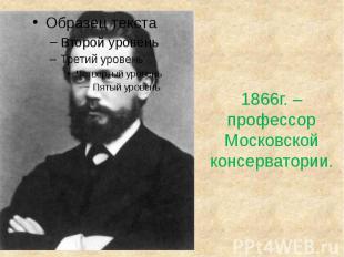1866г. – профессорМосковской консерватории.