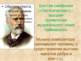 Шестая симфония («Патетическая») –высшеепроявление музыкального гения Чайковског
