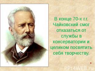 В конце 70-х г.г.Чайковский смог отказаться от службы в консерватории и целиком